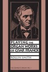 Playing The Organ Works Of César Franck - Rollin Smith