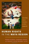 Human Rights in the Maya Region: Global Politics, Cultural Contentions, and Moral Engagements - Pedro Pitarch, Shannon Speed, Xochitl Leyva-Solano