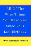 All of the Wise Things You Have Said Since Your Last Birthday - Ralph Johnson