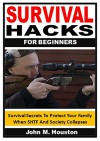 Survival Hacks for Beginners: Survival Secrets To Protect Your Family When SHTF And Society Collapses - John M. Houston