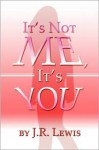It's Not Me, It's You - J.R. Lewis