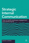 Strategic Internal Communication: How to Build Employee Engagement and Performance - David Cowan