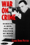 War on Crime: Bandits, G-Men, and the Politics of Mass Culture - Claire Bond Potter