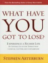 What Have You Got to Lose?: Experience a Richer Life by Letting Go of the Things That Confuse, Clutter and Contaminate - Stephen Arterburn