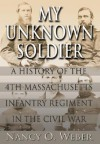 My Unknown Soldier: A History of the 4th Massachusetts Infantry Regiment in the Civil War - Nancy O. Weber, John Dennis