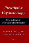 Prescriptive Psychotherapy: A Practical Guide to Systematic Treatment Selection - Larry E. Beutler