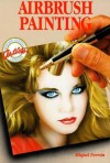 Airbrush Painting: Colorful Easy-To-Use Guides for Beginning Artists - Miquel Ferrón