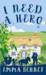 I Need A Hero: A lovely feel-good romance novel - Emma Bennet