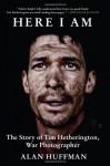 Here I Am: The Story of Tim Hetherington, War Photographer - Alan Huffman