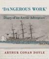 Dangerous Work: Diary of an Arctic Adventure - Daniel Stashower, Jon Lellenberg, Arthur Conan Doyle