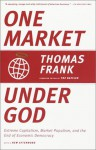 One Market Under God: Extreme Capitalism, Market Populism, and the End of Economic Democracy - Thomas Frank