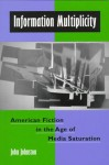 Information Multiplicity: American Fiction in the Age of Media Saturation - John Johnston