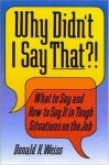 Why Didn't I Say That?!: What to Say & How to Say It in Tough Situations on the Job - Donald H. Weiss