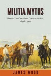 Militia Myths: Ideas of the Canadian Citizen Soldier, 1896-1921 - James A. Wood