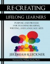 Re-Creating Lifelong Learners: Purpose and Process for Teaching Reading, Writing, and Language Arts - Jeremiah Kleckner, William Koch, Ph.D.