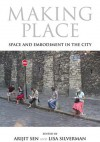 Making Place: Space and Embodiment in the City - Arijit Sen, Lisa Silverman