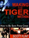 Waking the Tiger Within: How to Be Safe from Crime on the Street, at Home, on Trips, at Work, and at School with New Fighting Terrorism Chapter - Scott Flint, Grant Flint, Chris Thompson, Angelica Flint