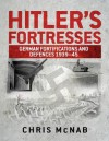 Hitler's Fortresses: German Fortifications and Defences 1939-45 - Chris McNab