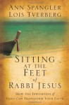 Sitting at the Feet of Rabbi Jesus: How the Jewishness of Jesus Can Transform Your Faith - Ann Spangler, Lois Tverberg