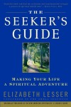 The Seeker's Guide: Making Your Life a Spiritual Adventure - Elizabeth Lesser
