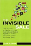 The Invisible Sale: How to Build a Digitally Powered Marketing and Sales System to Better Prospect, Qualify and Close Leads - Tom Martin