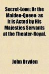 Secret-Love; Or the Maiden-Queen: As It Is Acted by His Majesties Servants at the Theater-Royal. - John Dryden