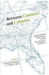Between Contacts and Colonies: Archaeological Perspectives on the Protohistoric Southeast - Cameron B. Wesson, Mark A. Rees, David H. Dye, Rebecca Saunders, Mintcy D. Maxham, Kristen J. Gremillion, John F. Scarry, Timothy K. Perttula, Christopher B. Rodning