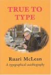 True to Type: An Autobiography of Ruari McLean - Ruari McLean