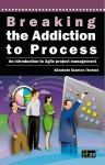 Breaking the Addiction to Process: An Introduction to Agile Development - It Governance Publishing