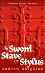 By Sword, Stave or Stylus: Fantasy Short Stories - Andrew Knighton