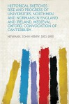 Historical Sketches: Rise and Progress of Universities, Northmen and Normans in England and Ireland, Medieval Oxford, Convocation of Canter - John Henry Newman