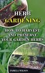 Herb Gardening: How To Harvest and Preserve Your Garden Herbs - Pamela Wilson
