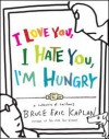 I Love You, I Hate You, I'm Hungry: A Collection of Cartoons - Bruce Eric Kaplan