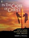 In the Cross of Christ: Holy Week Hymn Settings for Organ - Robert J. Powell, III