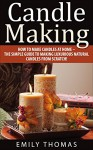Candle Making: How To Make Candles At Home - The Simple Guide To Making Luxurious Natural Candles from Scratch! (Candles, Candle Making Business, Soap Making) - Emily Thomas
