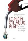 Le Plein S'il Vous Plaît!: La Solution Au Problème De L'énergie - Jean-Marc Jancovici, Alain Grandjean
