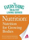 Nutrition: Nutrition for Growing Bodies: The Most Important Information You Need to Improve Your Health - Adams Media