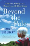 Beyond the Pale: Folklore, Family and the Mystery of Our Hidden Genes by Urquhart, Emily (2015) Hardcover - Emily Urquhart