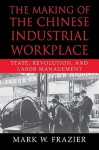 The Making of the Chinese Industrial Workplace: State, Revolution, and Labor Management - Mark W. Frazier