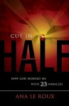 Cut in Half: How God Mended Me with 23 Miracles - Ana le Roux