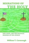 Migrations of the Holy: God, State, and the Political Meaning of the Church - William T. Cavanaugh