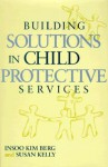 Building Solutions in Child Protective Services - Insoo Kim Berg, Susan Kelly