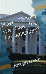 How Should we See the Constitution? - Joseph Lewis, M.D. Jones