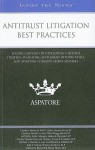 Antitrust Litigation Best Practices: Leading Lawyers on Developing a Defense Strategy, Evaluating Settlement Opportunities, and Avoiding Common Client Mistakes - Aspatore Books