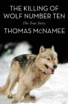 By Thomas McNamee The Killing of Wolf Number Ten: The True Story - Thomas McNamee