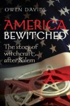 America Bewitched: The Story of Witchcraft After Salem - Owen Davies