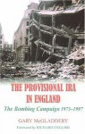 The Provisional IRA in England: The Bombing Campaign 1973-1997 - Gary McGladdery