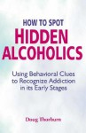 How to Spot Hidden Alcoholics: Using Behavioral Clues to Recognize Addiction in Its Early Stages - Doug Thorburn