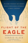Flight of the Eagle: The Grand Strategies That Brought America from Colonial Dependence to World Leadership - Conrad Black