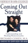 Coming Out Straight : Understanding and Healing Homosexuality - Richard A. Cohen;Laura C. Schlessinger